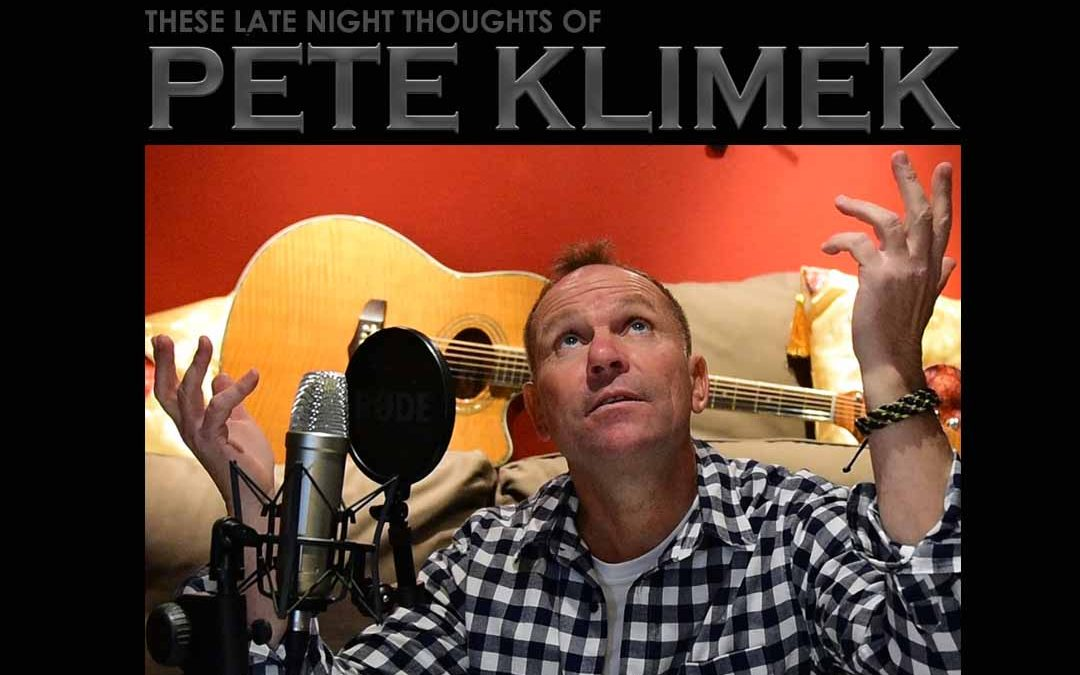 These Late Night Thoughts Of PETE KLIMEK